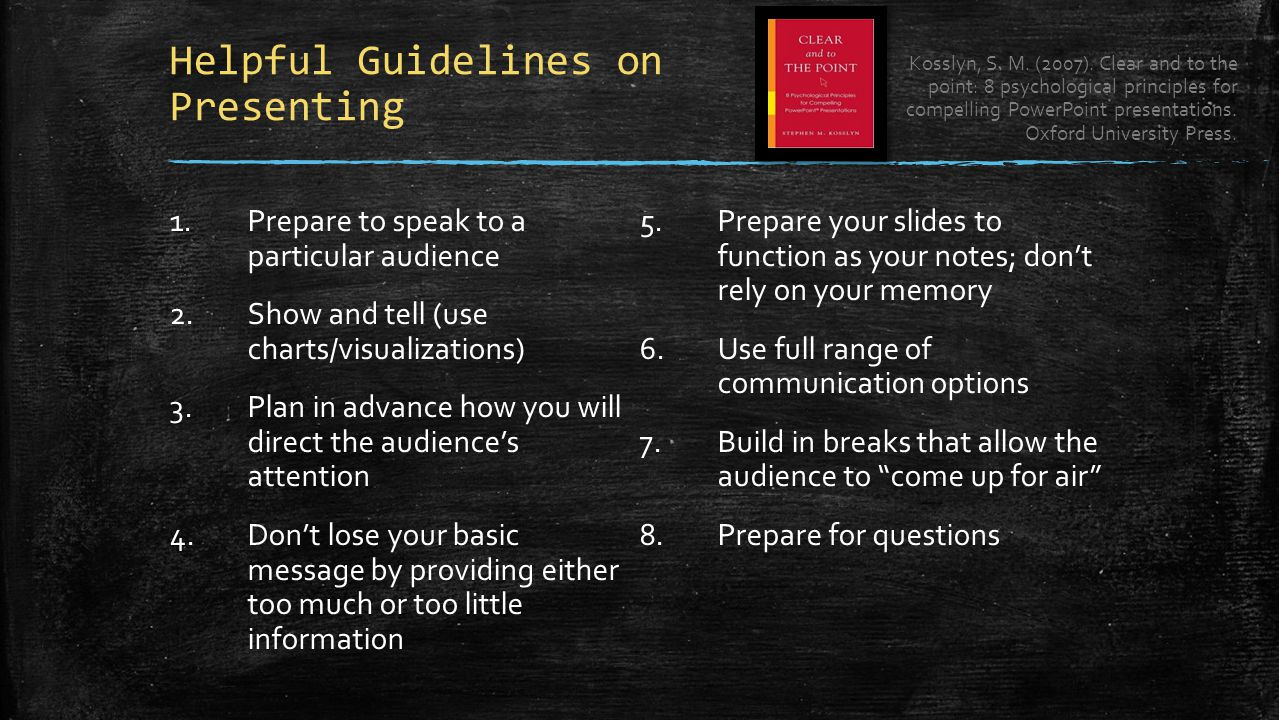Helpful Guidelines on Presenting 1.Prepare to speak to a particular audience 2.Show and tell (use charts/visualizations) 3.Plan in advance how you will direct the audience's attention 4.Don't lose your basic message by providing either too much or too little information 5.Prepare your slides to function as your notes; don't rely on your memory 6.Use full range of communication options 7.Build in breaks that allow the audience to come up for air 8.Prepare for questions Kosslyn, S.