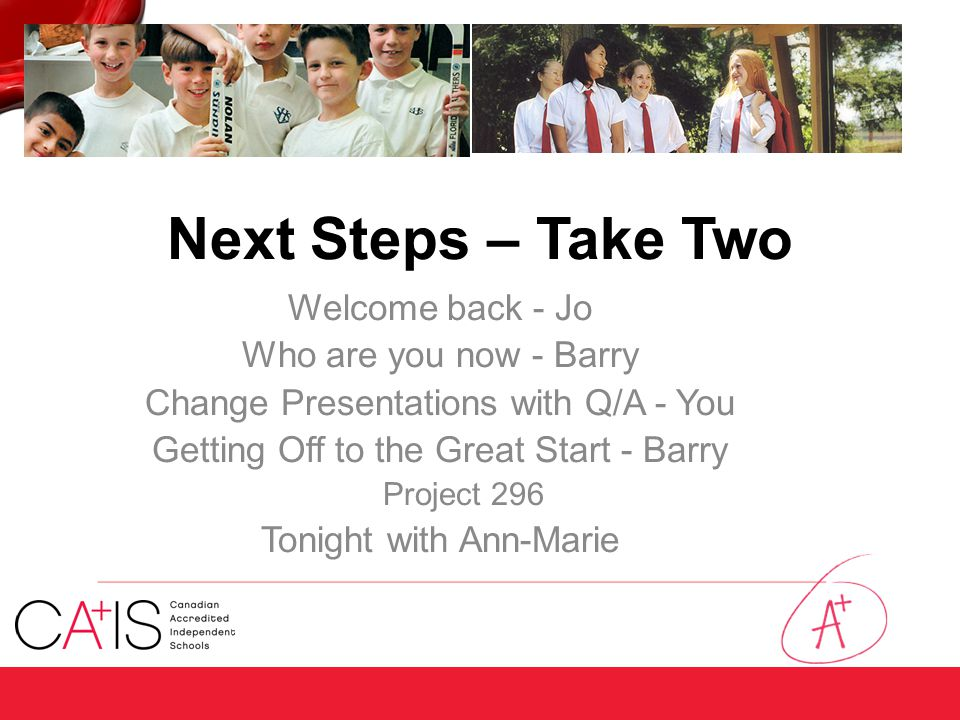 Next Steps – Take Two Welcome back - Jo Who are you now - Barry Change Presentations with Q/A - You Getting Off to the Great Start - Barry Project 296