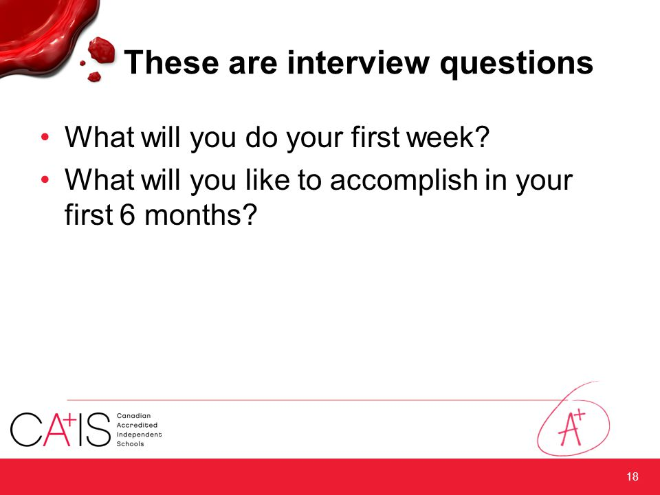 These are interview questions What will you do your first week? What will you like to accomplish in your first 6 months? 18