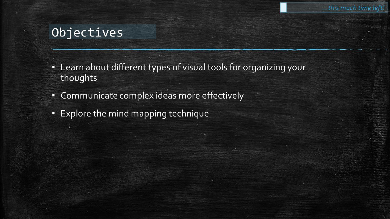 Objectives ▪ Learn about different types of visual tools for organizing your thoughts ▪ Communicate complex ideas more effectively ▪ Explore the mind mapping technique …this much time left!