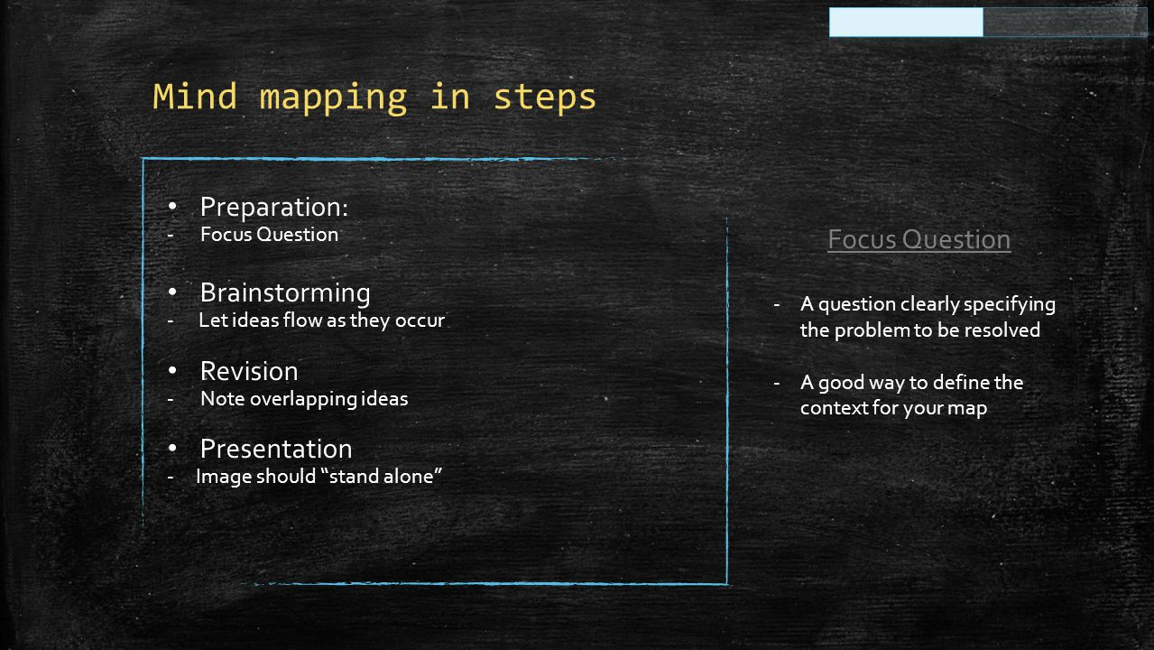 Mind mapping in steps Preparation: - Focus Question Brainstorming - Let ideas flow as they occur Revision - Note overlapping ideas Presentation - Image should stand alone Focus Question -A question clearly specifying the problem to be resolved -A good way to define the context for your map