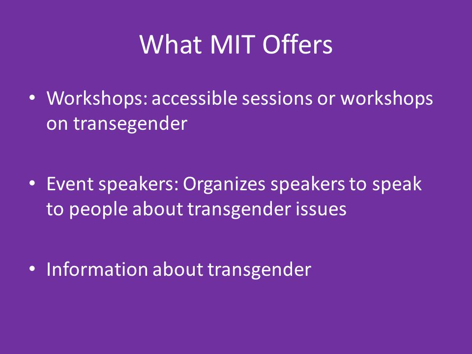 What MIT Offers Workshops: accessible sessions or workshops on transegender Event speakers: Organizes speakers to speak to people about transgender issues Information about transgender