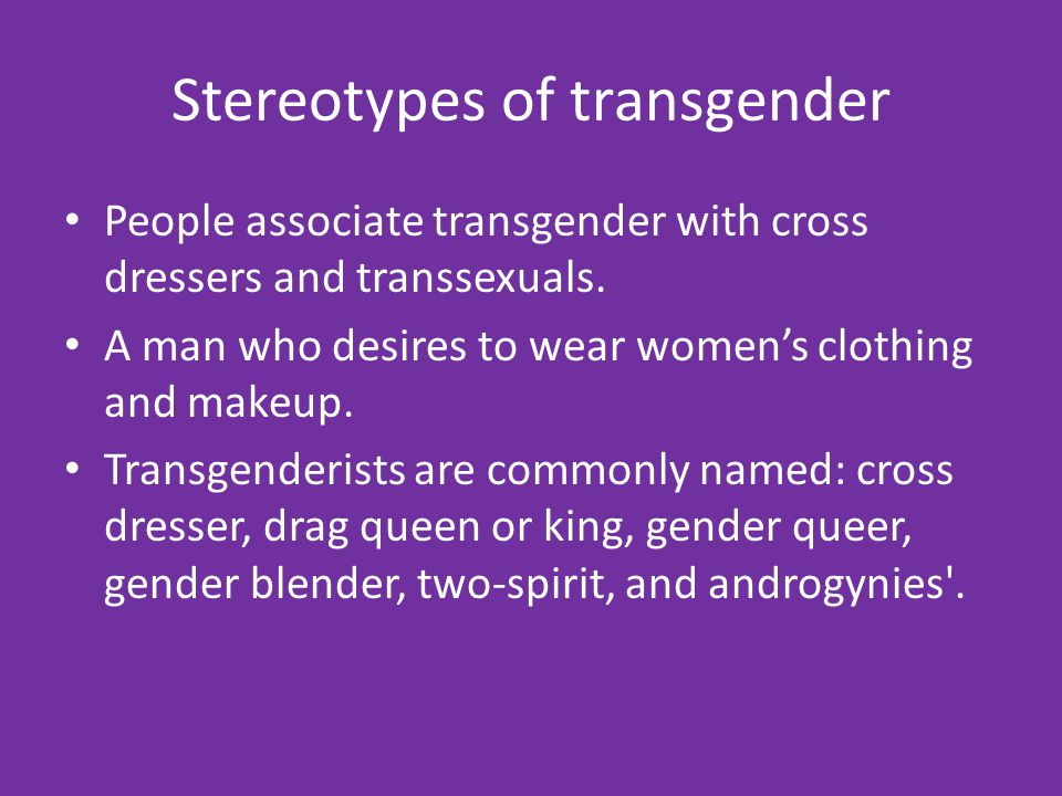Stereotypes of transgender People associate transgender with cross dressers and transsexuals.