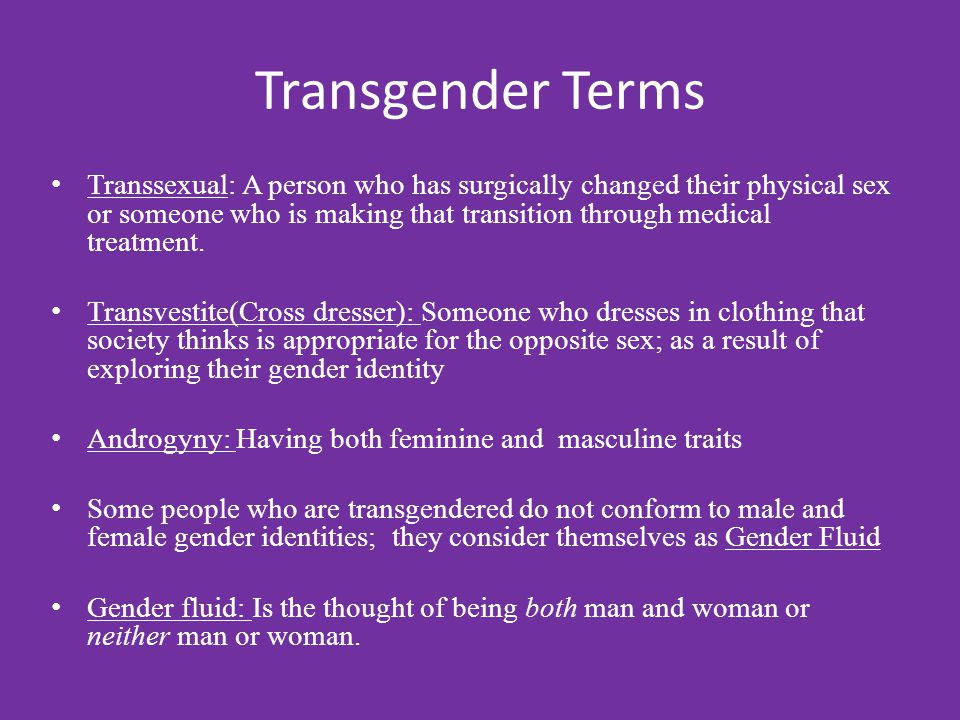 Transgender Terms Transsexual: A person who has surgically changed their physical sex or someone who is making that transition through medical treatment.