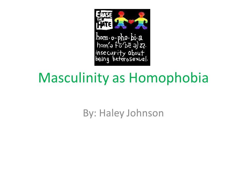 Masculinity as Homophobia By: Haley Johnson