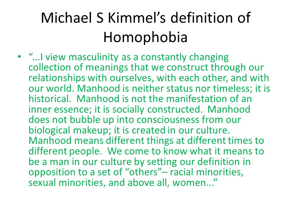 Michael S Kimmel's definition of Homophobia ...I view masculinity as a constantly changing collection of meanings that we construct through our relationships with ourselves, with each other, and with our world.
