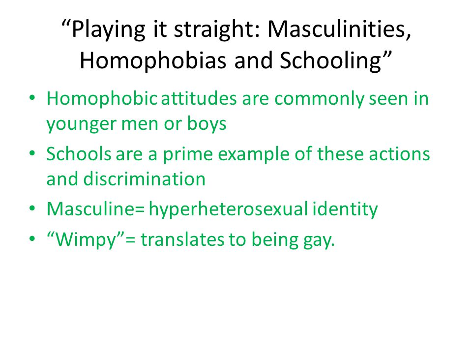 Homophobic displays are acted out to portray one's own masculinity It was found that, homophobic practices were regarded by teachers and pupils as natural in the development of growing boys and teens.