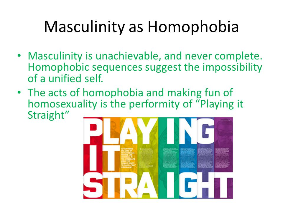 Masculinity as Homophobia Masculinity is unachievable, and never complete.
