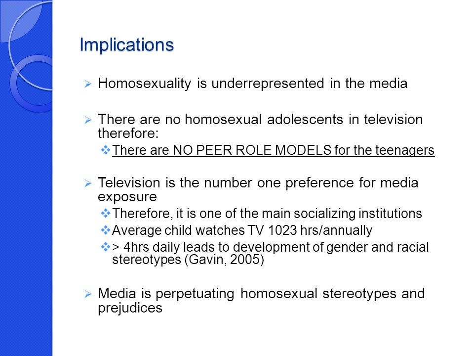 Implications  Homosexuality is underrepresented in the media  There are no homosexual adolescents in television therefore:  There are NO PEER ROLE MODELS for the teenagers  Television is the number one preference for media exposure  Therefore, it is one of the main socializing institutions  Average child watches TV 1023 hrs/annually  > 4hrs daily leads to development of gender and racial stereotypes (Gavin, 2005)  Media is perpetuating homosexual stereotypes and prejudices