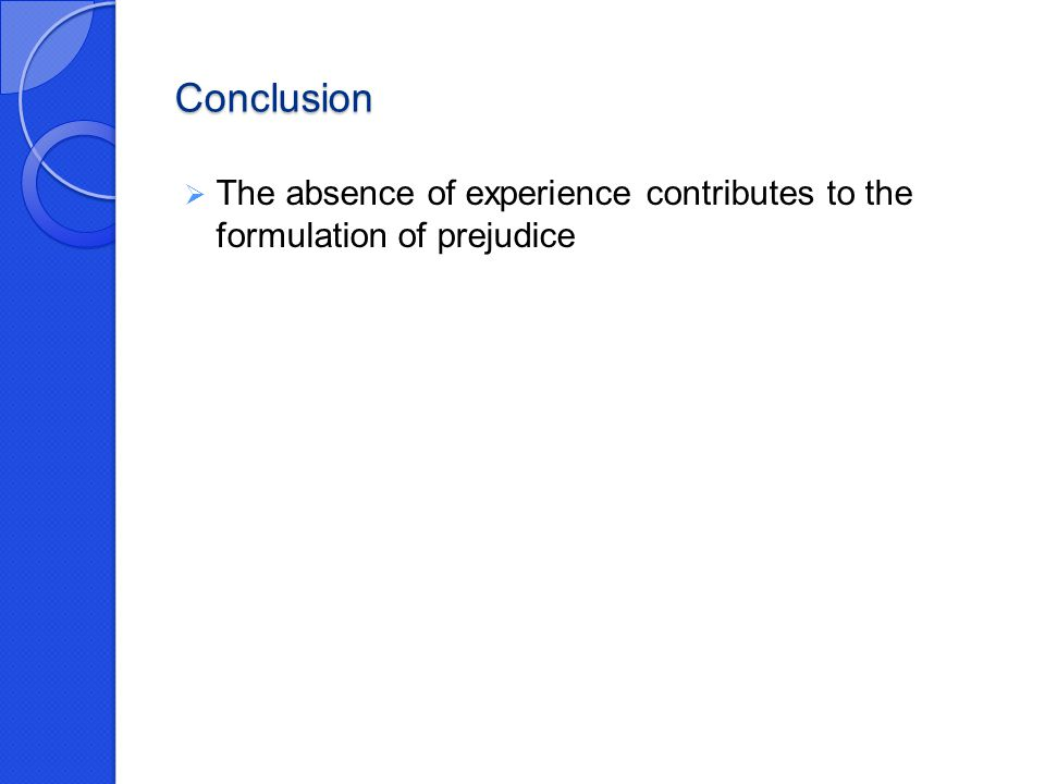 Conclusion  The absence of experience contributes to the formulation of prejudice