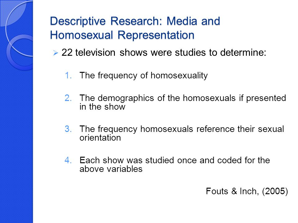 Descriptive Research: Media and Homosexual Representation  22 television shows were studies to determine: 1.The frequency of homosexuality 2.The demographics of the homosexuals if presented in the show 3.The frequency homosexuals reference their sexual orientation 4.Each show was studied once and coded for the above variables Fouts & Inch, (2005)
