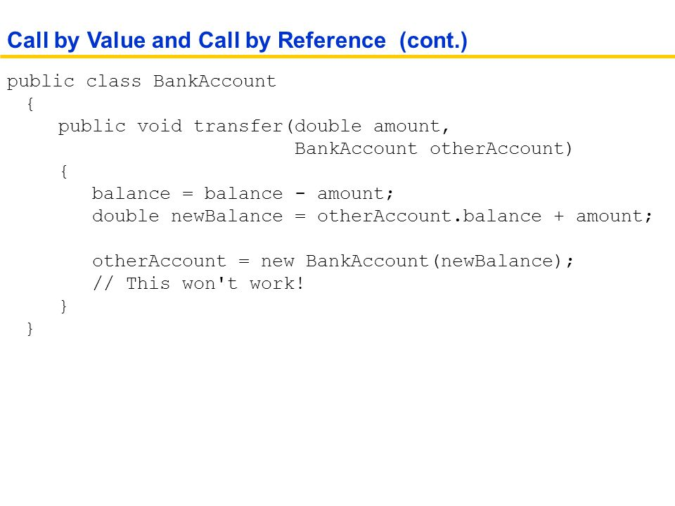public class BankAccount { public void transfer(double amount, BankAccount otherAccount) { balance = balance - amount; double newBalance = otherAccount.balance + amount; otherAccount = new BankAccount(newBalance); // This won t work.
