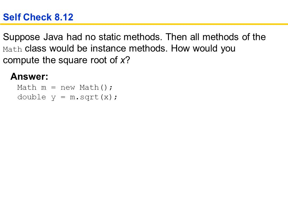 Suppose Java had no static methods.Then all methods of the Math class would be instance methods.