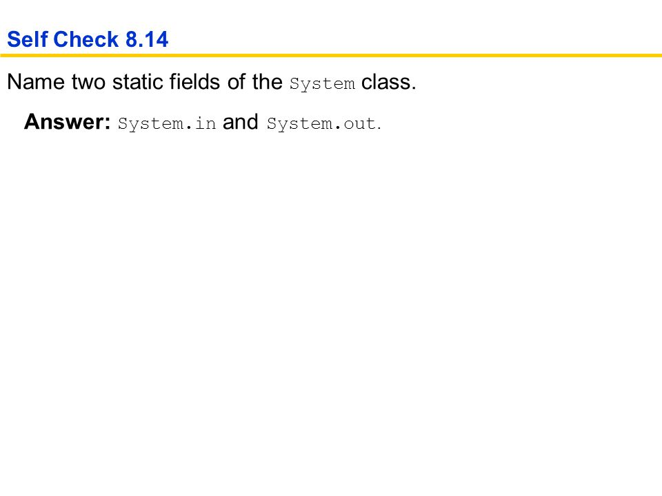 Name two static fields of the System class. Answer: System.in and System.out. Self Check 8.14