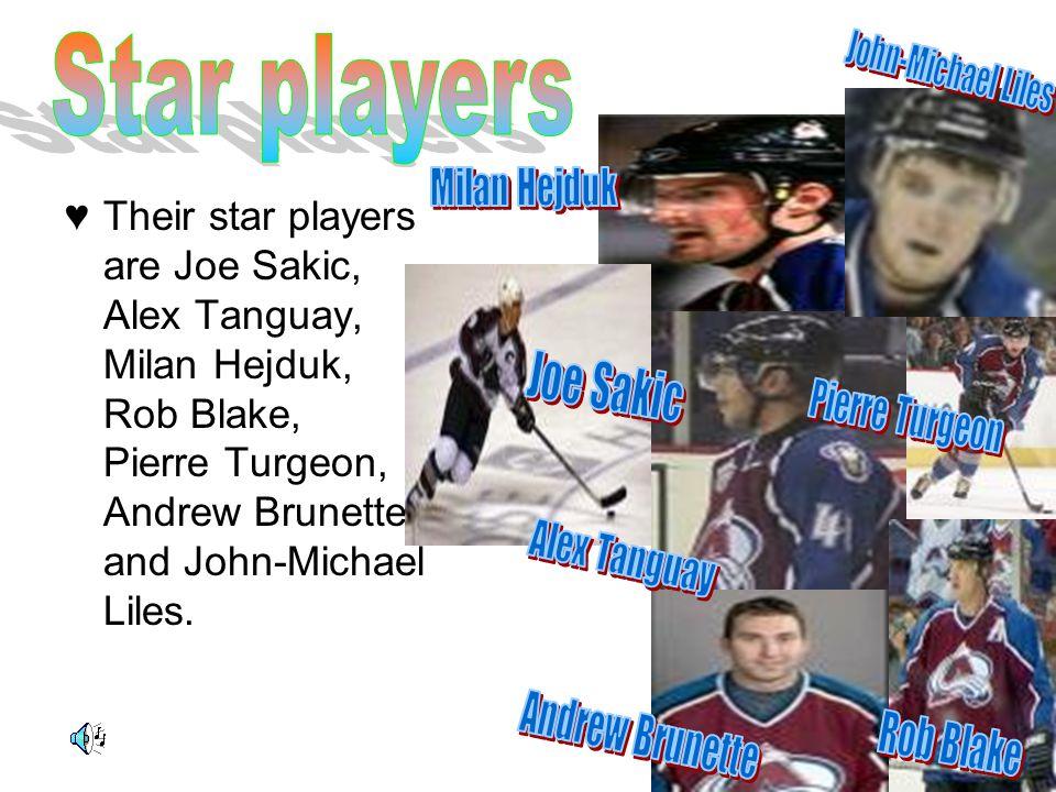 ♥ Their star players are Joe Sakic, Alex Tanguay, Milan Hejduk, Rob Blake, Pierre Turgeon, Andrew Brunette, and John-Michael Liles.