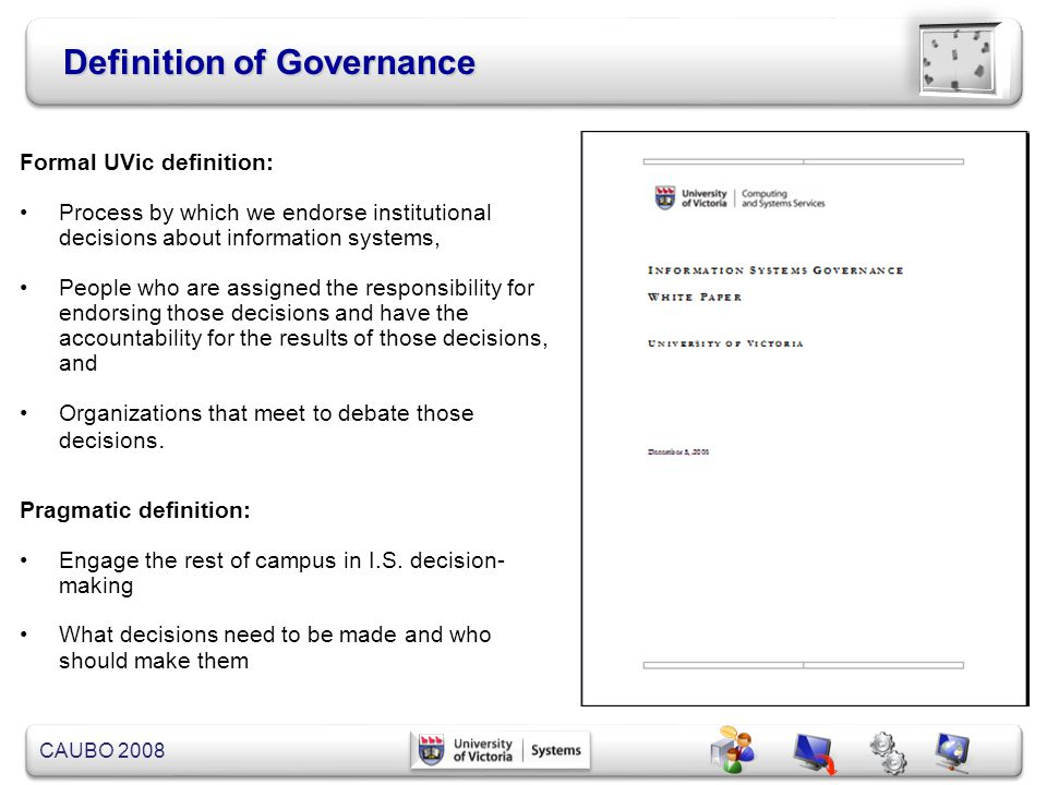 CAUBO 2008 Governance Structure Strategic Issues Operating Issues Fit, utility, and balance Get the job done Information Systems Steering Council Permanent Standing Committees Project Leadership Committees Task Force Committees