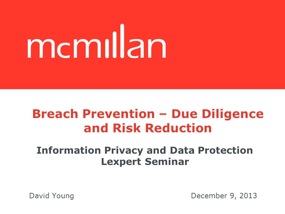 Information Privacy and Data Protection Lexpert Seminar David YoungDecember 9, 2013 Breach Prevention – Due Diligence and Risk Reduction