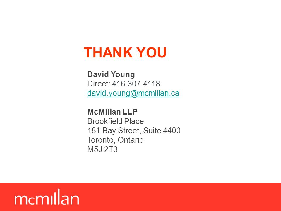 THANK YOU David Young Direct: 416.307.4118 david.young@mcmillan.ca McMillan LLP Brookfield Place 181 Bay Street, Suite 4400 Toronto, Ontario M5J 2T3