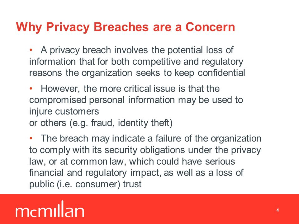 Why Privacy Breaches are a Concern A privacy breach involves the potential loss of information that for both competitive and regulatory reasons the organization seeks to keep confidential However, the more critical issue is that the compromised personal information may be used to injure customers or others (e.g.