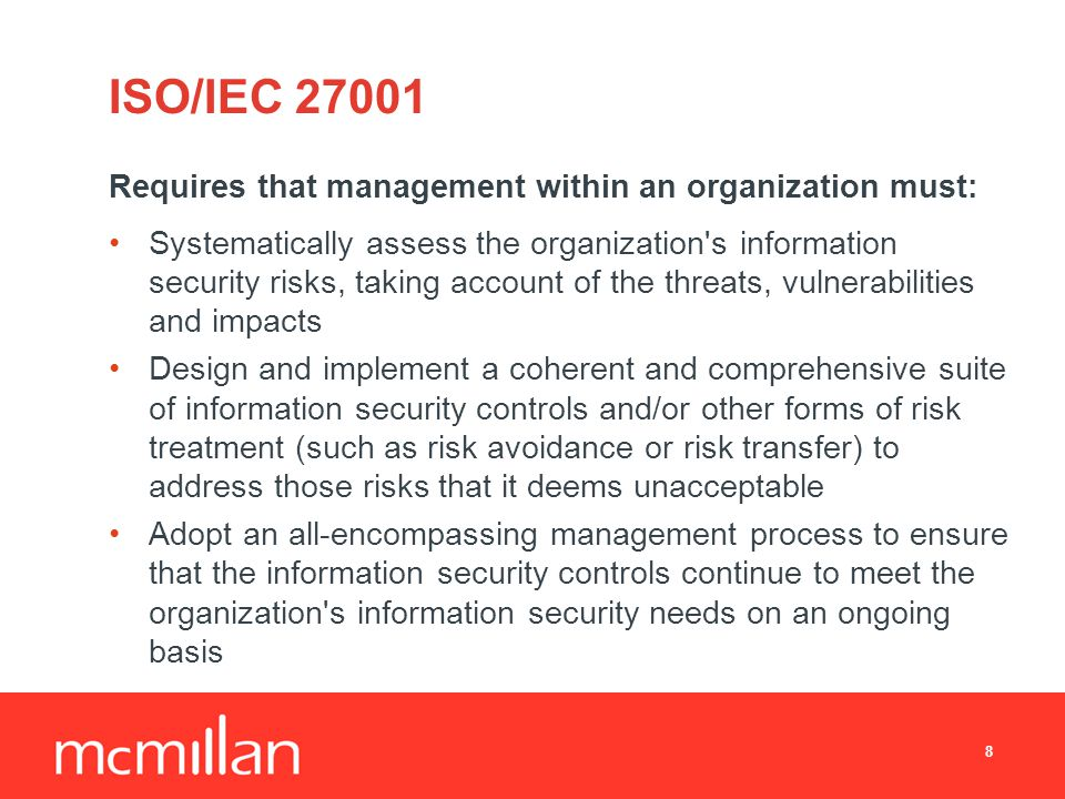 ISO/IEC Requires that management within an organization must: Systematically assess the organization s information security risks, taking account of the threats, vulnerabilities and impacts Design and implement a coherent and comprehensive suite of information security controls and/or other forms of risk treatment (such as risk avoidance or risk transfer) to address those risks that it deems unacceptable Adopt an all-encompassing management process to ensure that the information security controls continue to meet the organization s information security needs on an ongoing basis 8