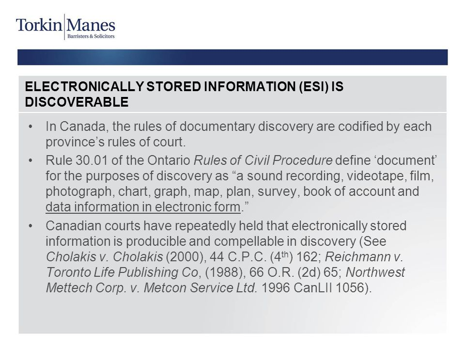 ELECTRONICALLY STORED INFORMATION (ESI) IS DISCOVERABLE In Canada, the rules of documentary discovery are codified by each province's rules of court.