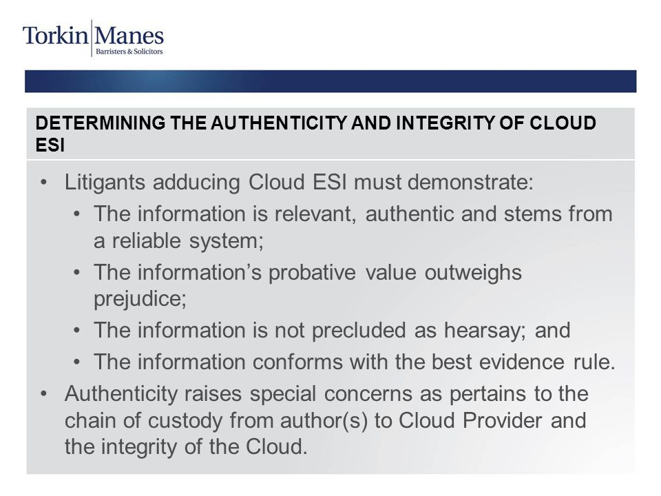 DETERMINING THE AUTHENTICITY AND INTEGRITY OF CLOUD ESI Litigants adducing Cloud ESI must demonstrate: The information is relevant, authentic and stem
