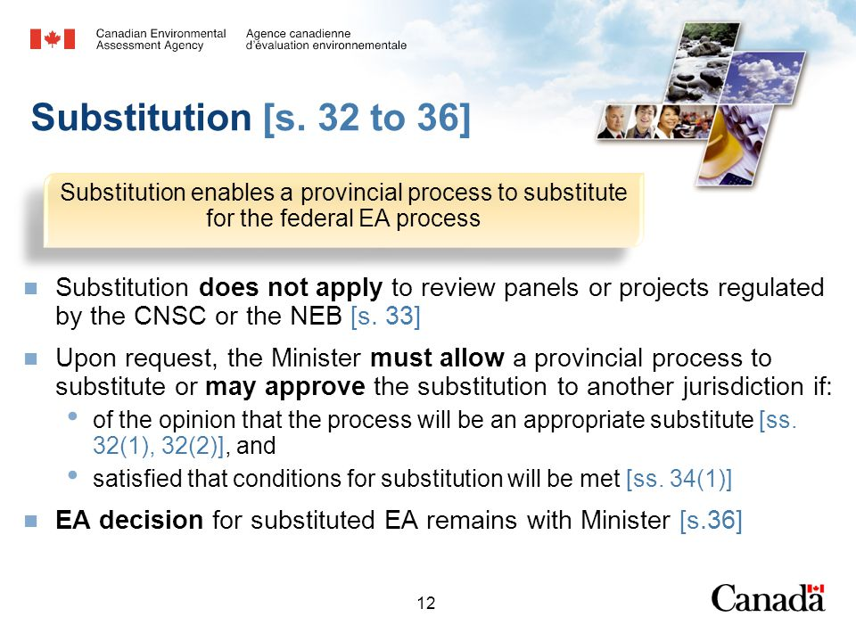 12 Substitution enables a provincial process to substitute for the federal EA process Substitution [s.