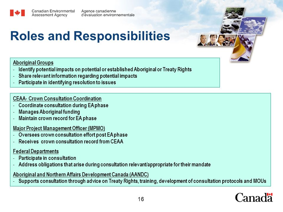 16 Roles and Responsibilities CEAA- Crown Consultation Coordination - Coordinate consultation during EA phase - Manages Aboriginal funding - Maintain crown record for EA phase Major Project Management Officer (MPMO) - Oversees crown consultation effort post EA phase - Receives crown consultation record from CEAA Federal Departments - Participate in consultation - Address obligations that arise during consultation relevant/appropriate for their mandate Aboriginal and Northern Affairs Development Canada (AANDC) - Supports consultation through advice on Treaty Rights, training, development of consultation protocols and MOUs Aboriginal Groups - Identify potential impacts on potential or established Aboriginal or Treaty Rights - Share relevant information regarding potential impacts - Participate in identifying resolution to issues