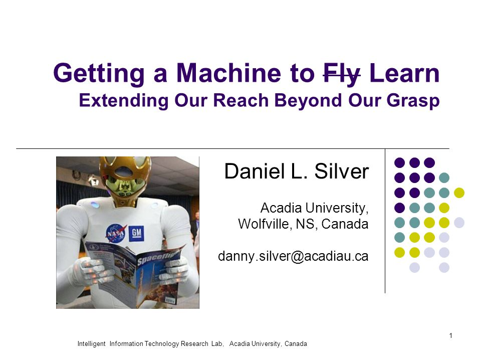 Intelligent Information Technology Research Lab, Acadia University, Canada 1 Getting a Machine to Fly Learn Extending Our Reach Beyond Our Grasp Daniel L.