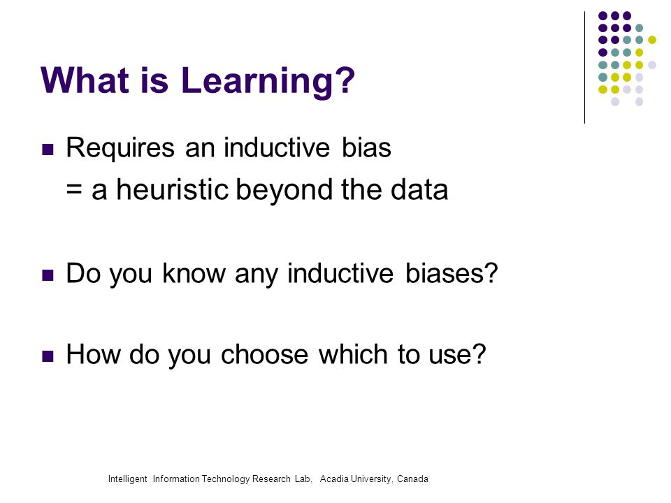 Intelligent Information Technology Research Lab, Acadia University, Canada What is Learning? Requires an inductive bias = a heuristic beyond the data