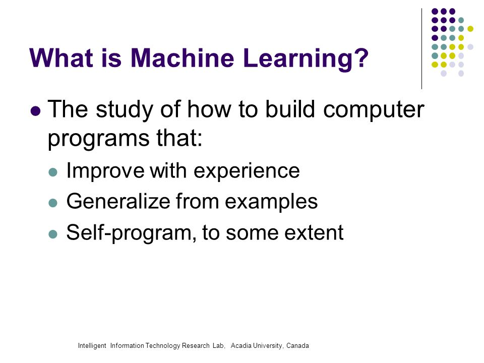 Intelligent Information Technology Research Lab, Acadia University, Canada What is Machine Learning? The study of how to build computer programs that: