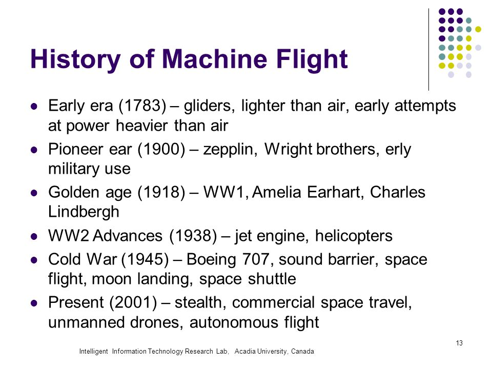Intelligent Information Technology Research Lab, Acadia University, Canada History of Machine Flight Early era (1783) – gliders, lighter than air, ear