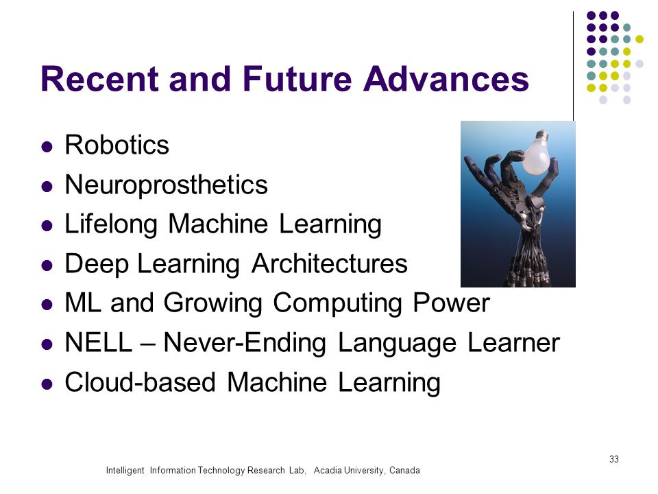 Intelligent Information Technology Research Lab, Acadia University, Canada Recent and Future Advances Robotics Neuroprosthetics Lifelong Machine Learning Deep Learning Architectures ML and Growing Computing Power NELL – Never-Ending Language Learner Cloud-based Machine Learning 33