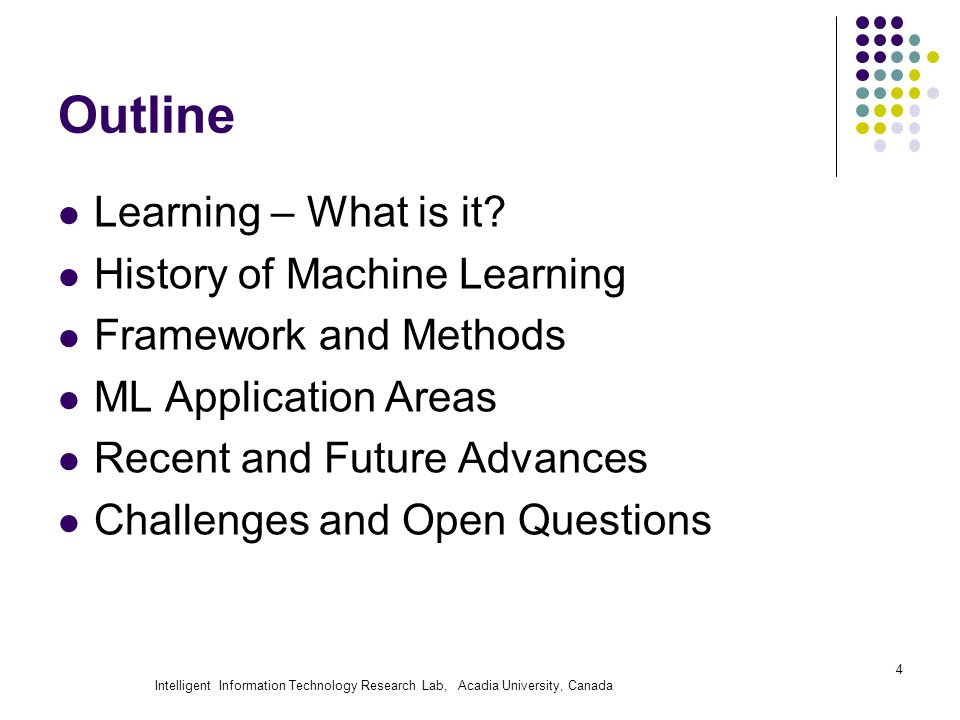 Intelligent Information Technology Research Lab, Acadia University, Canada Outline Learning – What is it? History of Machine Learning Framework and Me