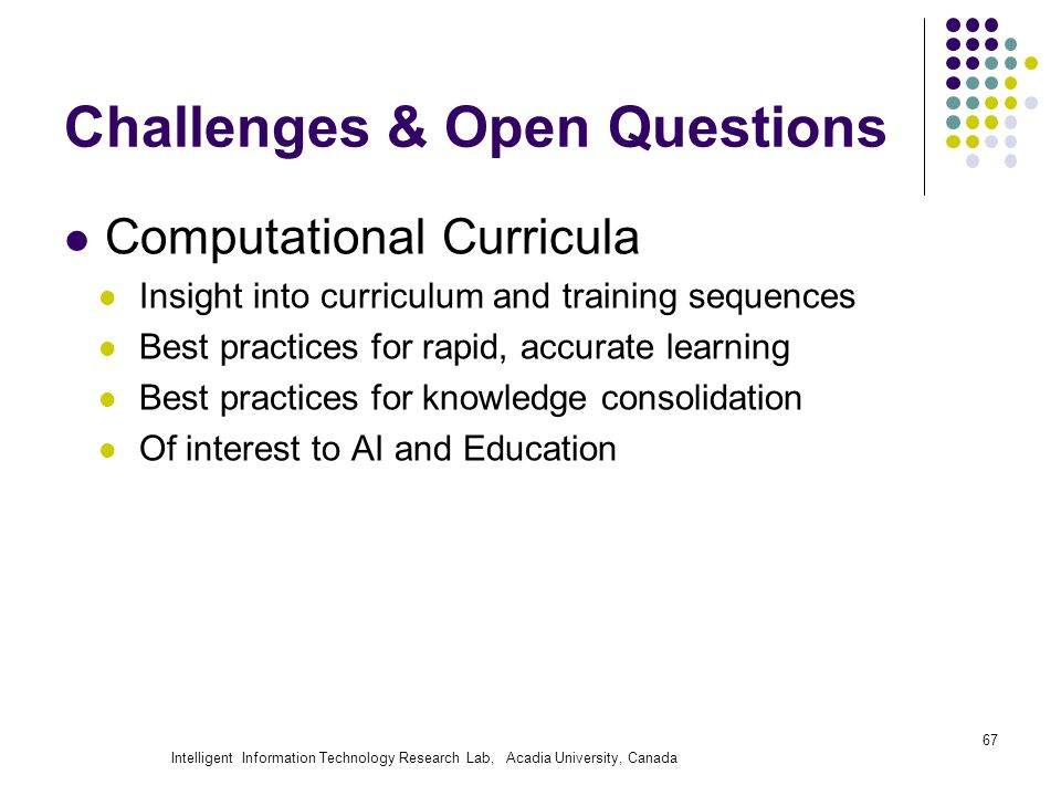 Intelligent Information Technology Research Lab, Acadia University, Canada Challenges & Open Questions Computational Curricula Insight into curriculum and training sequences Best practices for rapid, accurate learning Best practices for knowledge consolidation Of interest to AI and Education 67