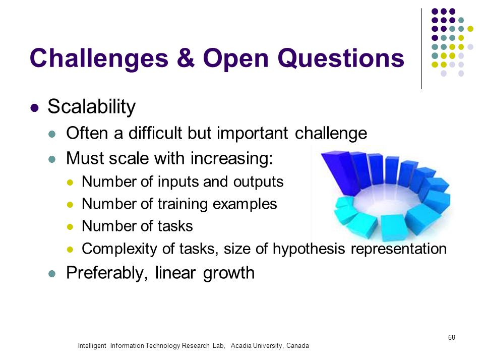 Intelligent Information Technology Research Lab, Acadia University, Canada Challenges & Open Questions Scalability Often a difficult but important challenge Must scale with increasing: Number of inputs and outputs Number of training examples Number of tasks Complexity of tasks, size of hypothesis representation Preferably, linear growth 68