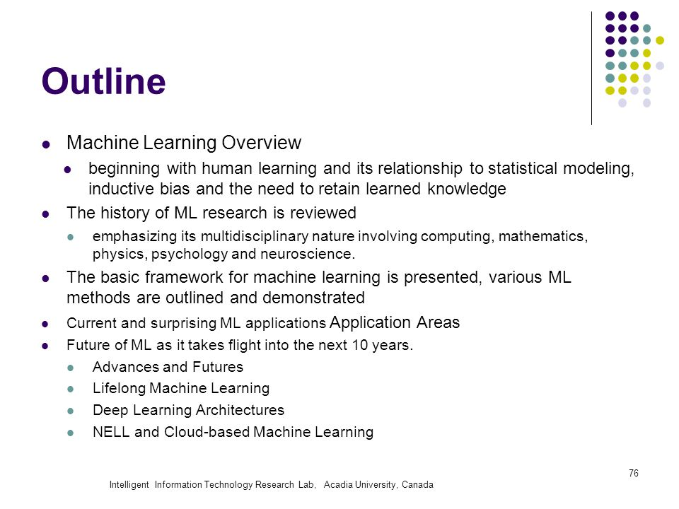 Intelligent Information Technology Research Lab, Acadia University, Canada Outline Machine Learning Overview beginning with human learning and its relationship to statistical modeling, inductive bias and the need to retain learned knowledge The history of ML research is reviewed emphasizing its multidisciplinary nature involving computing, mathematics, physics, psychology and neuroscience.