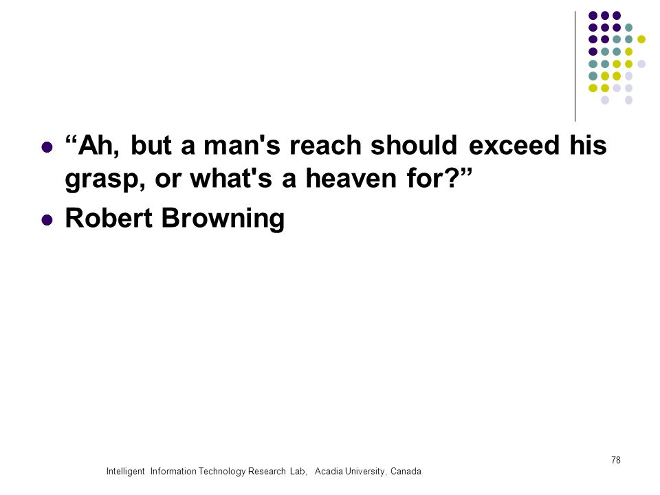 Intelligent Information Technology Research Lab, Acadia University, Canada Ah, but a man s reach should exceed his grasp, or what s a heaven for Robert Browning 78