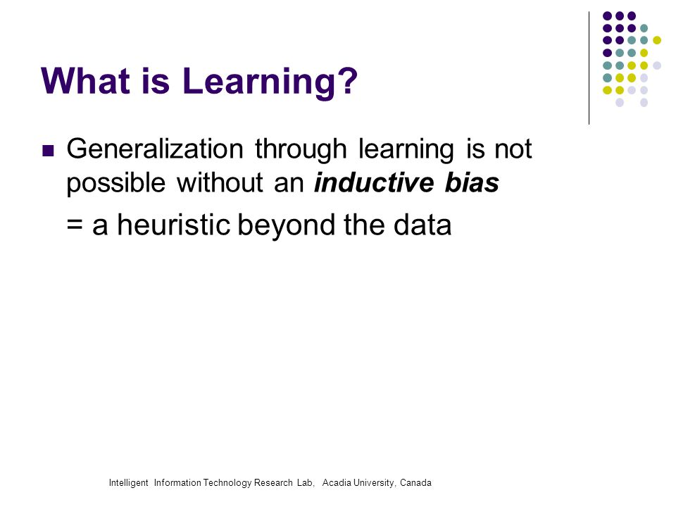 Intelligent Information Technology Research Lab, Acadia University, Canada What is Learning? Generalization through learning is not possible without a