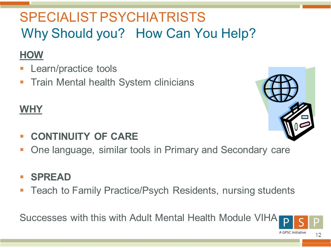 12 HOW  Learn/practice tools  Train Mental health System clinicians WHY  CONTINUITY OF CARE  One language, similar tools in Primary and Secondary care  SPREAD  Teach to Family Practice/Psych Residents, nursing students Successes with this with Adult Mental Health Module VIHA SPECIALIST PSYCHIATRISTS Why Should you.