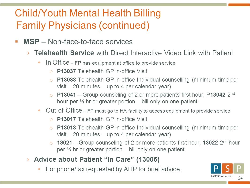 24  MSP – Non-face-to-face services › Telehealth Service with Direct Interactive Video Link with Patient  In Office – FP has equipment at office to provide service o P13037 Telehealth GP in-office Visit o P13038 Telehealth GP in-office Individual counselling (minimum time per visit – 20 minutes – up to 4 per calendar year) o P13041 – Group counseling of 2 or more patients first hour, P13042 2 nd hour per ½ hr or greater portion – bill only on one patient  Out-of-Office – FP must go to HA facility to access equipment to provide service o P13017 Telehealth GP in-office Visit o P13018 Telehealth GP in-office Individual counselling (minimum time per visit – 20 minutes – up to 4 per calendar year) o 13021 – Group counseling of 2 or more patients first hour, 13022 2 nd hour per ½ hr or greater portion – bill only on one patient › Advice about Patient In Care (13005)  For phone/fax requested by AHP for brief advice.