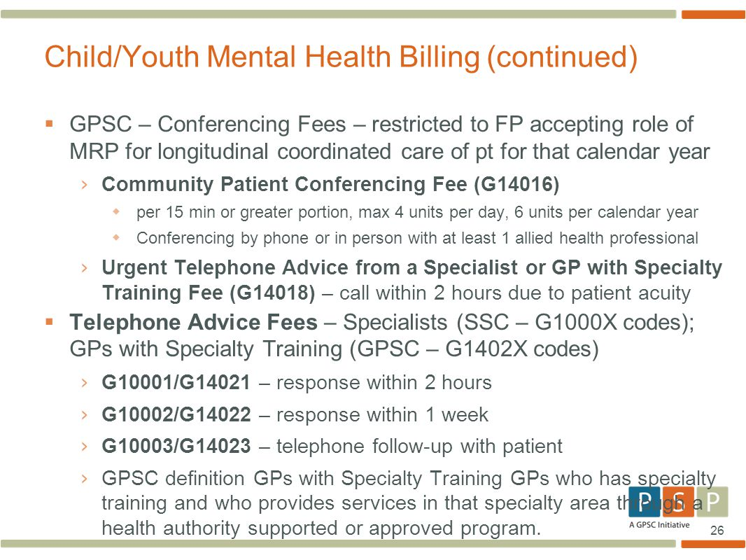 26  GPSC – Conferencing Fees – restricted to FP accepting role of MRP for longitudinal coordinated care of pt for that calendar year › Community Patient Conferencing Fee (G14016)  per 15 min or greater portion, max 4 units per day, 6 units per calendar year  Conferencing by phone or in person with at least 1 allied health professional › Urgent Telephone Advice from a Specialist or GP with Specialty Training Fee (G14018) – call within 2 hours due to patient acuity  Telephone Advice Fees – Specialists (SSC – G1000X codes); GPs with Specialty Training (GPSC – G1402X codes) › G10001/G14021 – response within 2 hours › G10002/G14022 – response within 1 week › G10003/G14023 – telephone follow-up with patient › GPSC definition GPs with Specialty Training GPs who has specialty training and who provides services in that specialty area through a health authority supported or approved program.