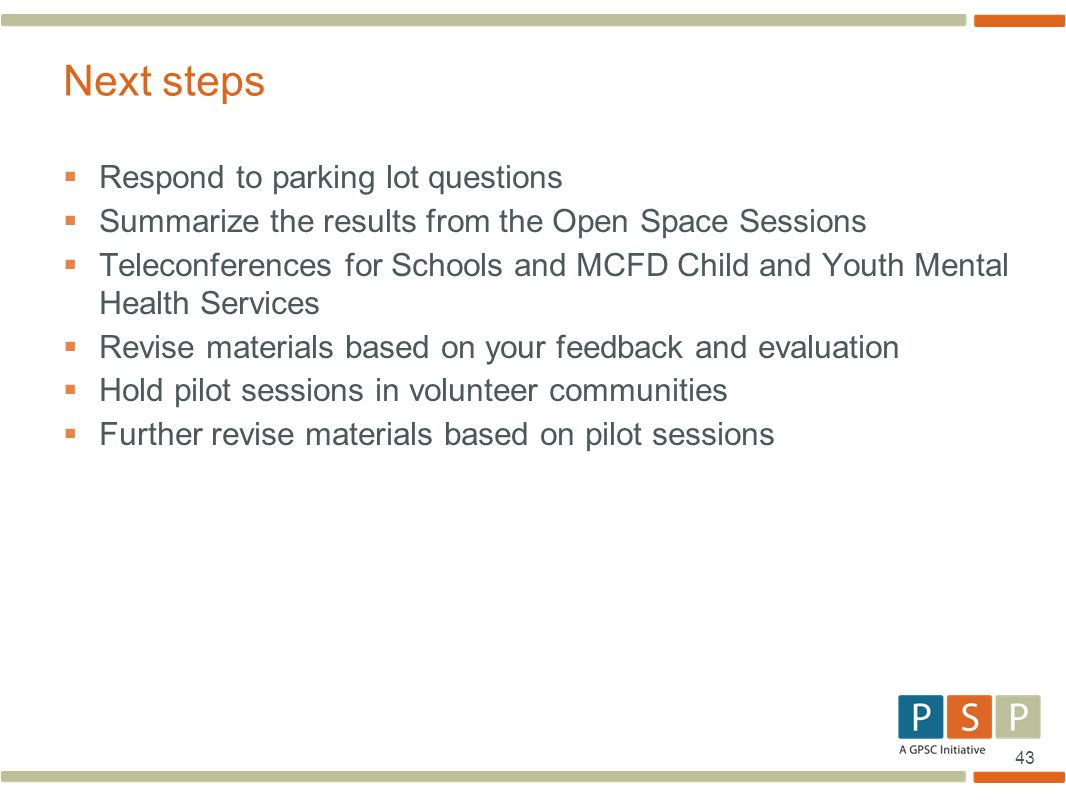 43  Respond to parking lot questions  Summarize the results from the Open Space Sessions  Teleconferences for Schools and MCFD Child and Youth Mental Health Services  Revise materials based on your feedback and evaluation  Hold pilot sessions in volunteer communities  Further revise materials based on pilot sessions Next steps