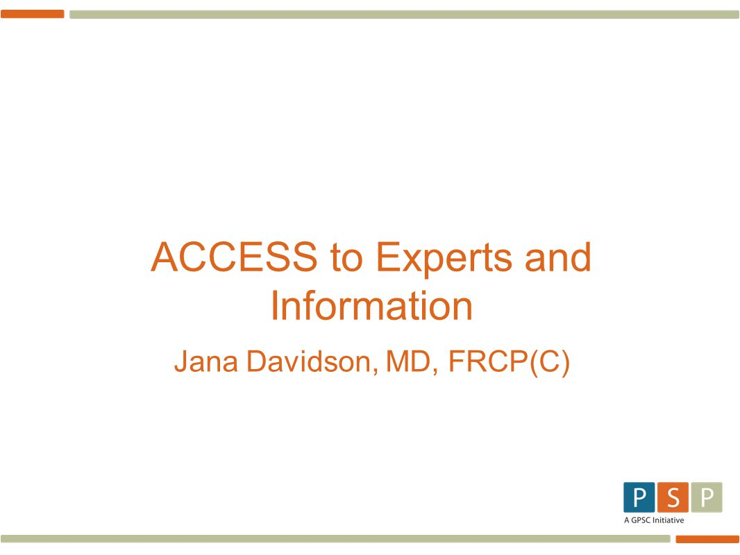ACCESS to Experts and Information Jana Davidson, MD, FRCP(C)