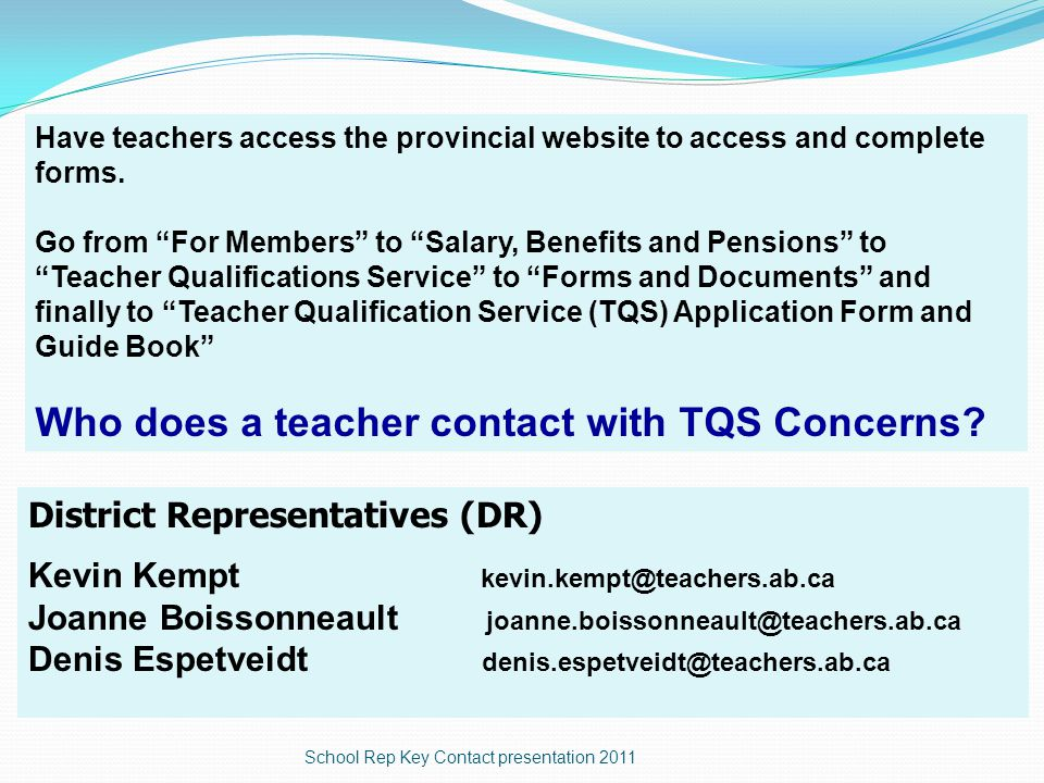 District Representatives (DR) Kevin Kempt kevin.kempt@teachers.ab.ca Joanne Boissonneault joanne.boissonneault@teachers.ab.ca Denis Espetveidt denis.espetveidt@teachers.ab.ca Who does a teacher contact with TQS Concerns.