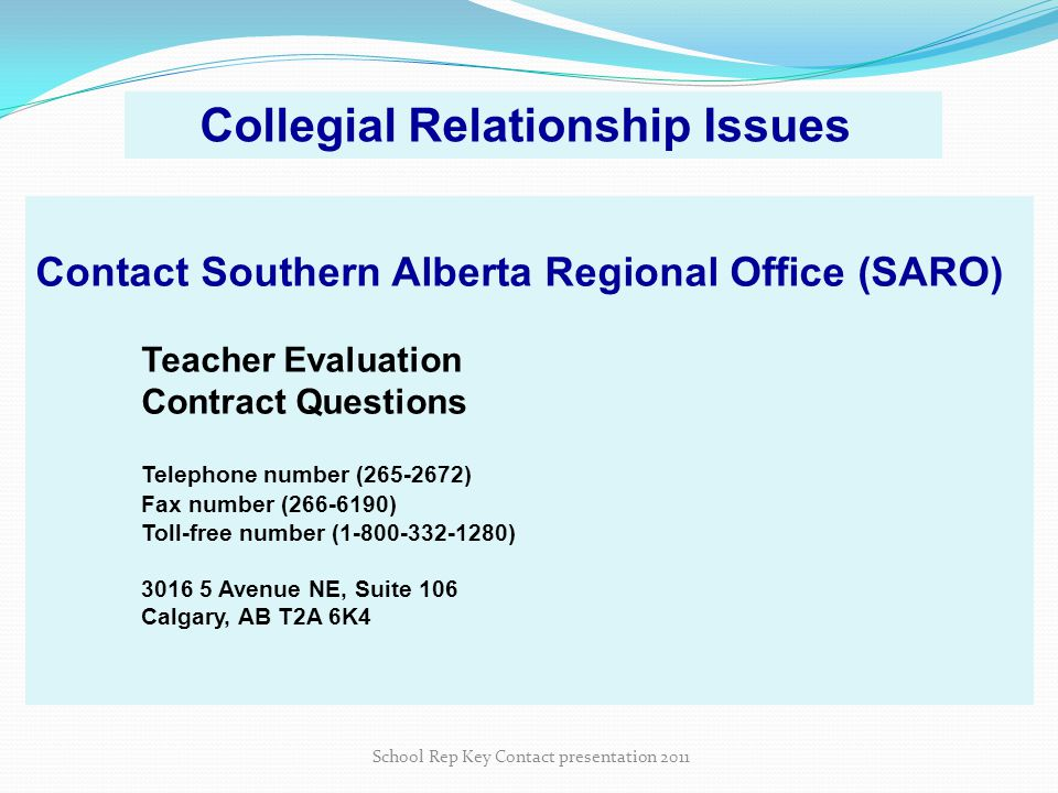 Contact Southern Alberta Regional Office (SARO) Teacher Evaluation Contract Questions Telephone number (265-2672) Fax number (266-6190) Toll-free number (1-800-332-1280) 3016 5 Avenue NE, Suite 106 Calgary, AB T2A 6K4 School Rep Key Contact presentation 2011 Collegial Relationship Issues