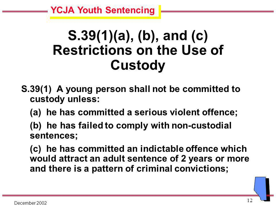 YCJA Youth Sentencing December 2002 12 S.39(1)(a), (b), and (c) Restrictions on the Use of Custody S.39(1) A young person shall not be committed to custody unless: (a) he has committed a serious violent offence; (b) he has failed to comply with non-custodial sentences; (c) he has committed an indictable offence which would attract an adult sentence of 2 years or more and there is a pattern of criminal convictions;