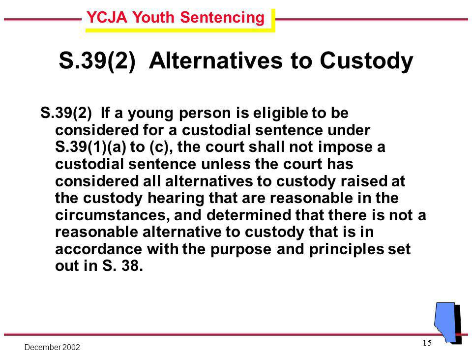 YCJA Youth Sentencing December 2002 15 S.39(2) Alternatives to Custody S.39(2) If a young person is eligible to be considered for a custodial sentence under S.39(1)(a) to (c), the court shall not impose a custodial sentence unless the court has considered all alternatives to custody raised at the custody hearing that are reasonable in the circumstances, and determined that there is not a reasonable alternative to custody that is in accordance with the purpose and principles set out in S.