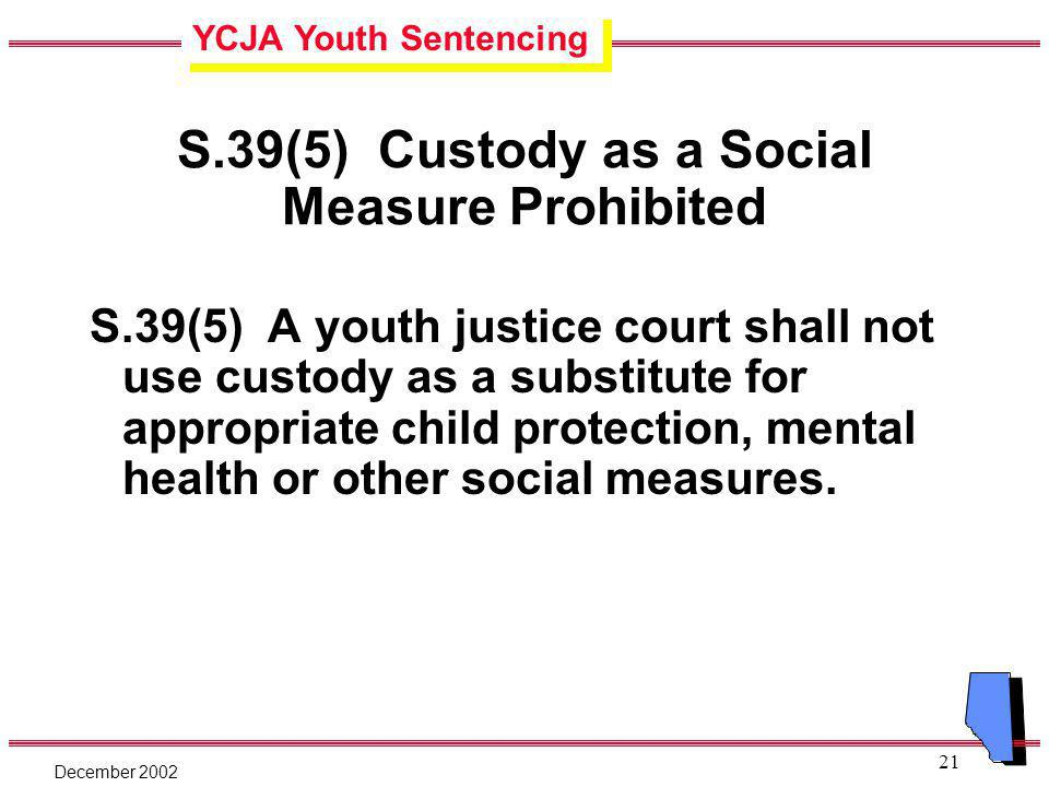 YCJA Youth Sentencing December 2002 21 S.39(5) Custody as a Social Measure Prohibited S.39(5) A youth justice court shall not use custody as a substitute for appropriate child protection, mental health or other social measures.