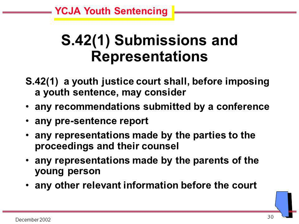 YCJA Youth Sentencing December 2002 30 S.42(1) Submissions and Representations S.42(1) a youth justice court shall, before imposing a youth sentence, may consider any recommendations submitted by a conference any pre-sentence report any representations made by the parties to the proceedings and their counsel any representations made by the parents of the young person any other relevant information before the court